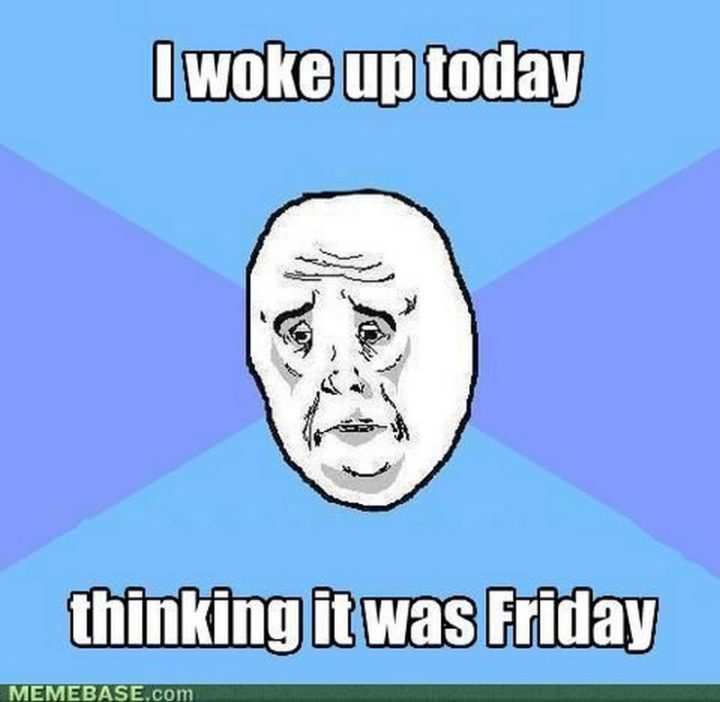"""""""I woke up today thinking it was Friday."""""""