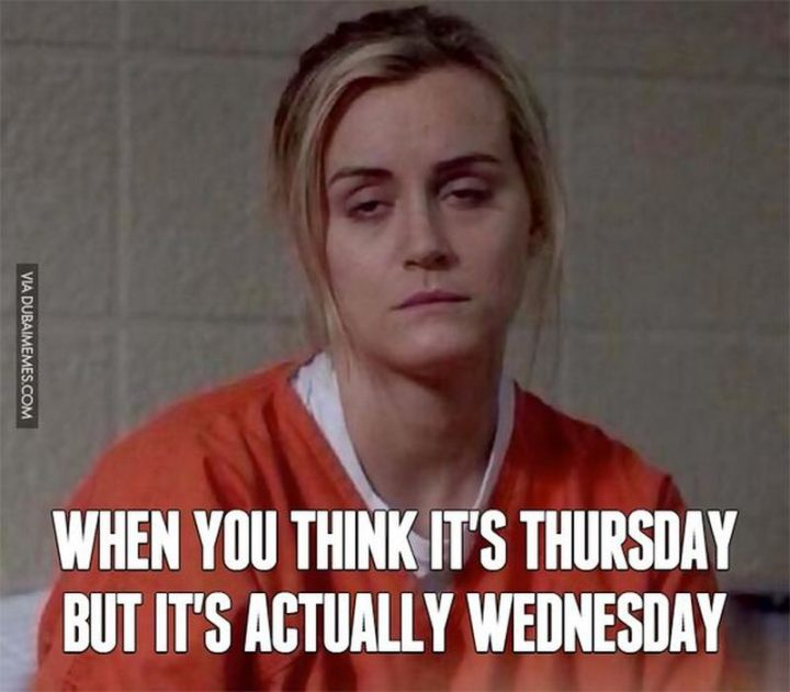 """""""When you think it's Thursday but it's actually Wednesday."""""""