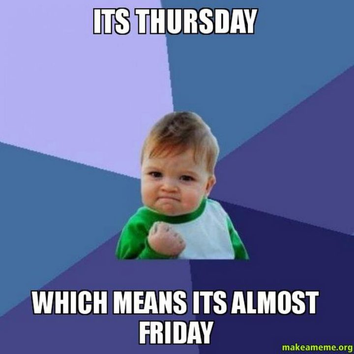 """""""It's Thursday which means it's almost Friday."""""""