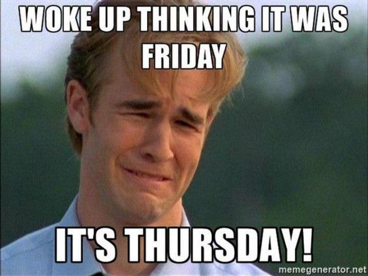 """""""Woke up thinking it was Friday. It's Thursday!"""""""