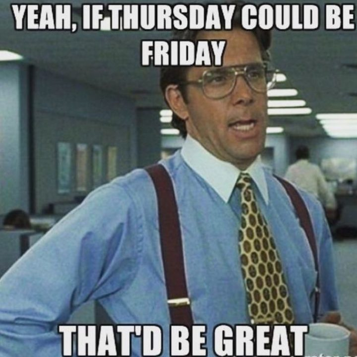 """""""Yeah, if Thursday could be Friday, that'd be great."""""""