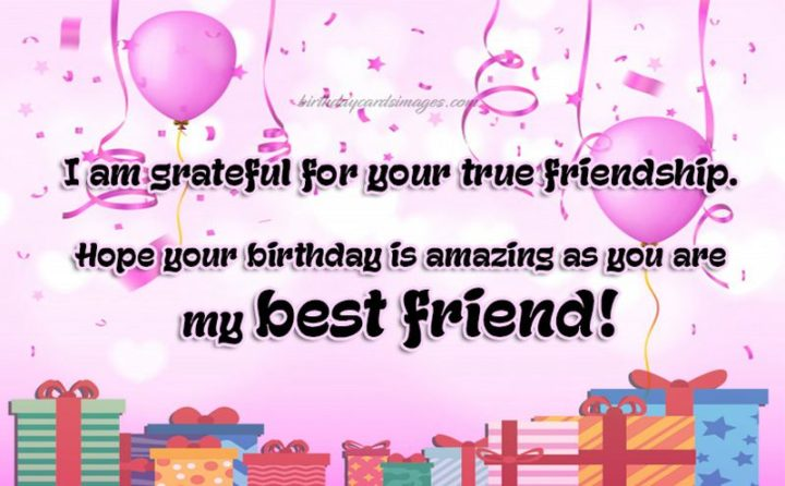"""""""I am grateful for your true friendship. I hope your birthday is amazing as you are my best friend!"""""""