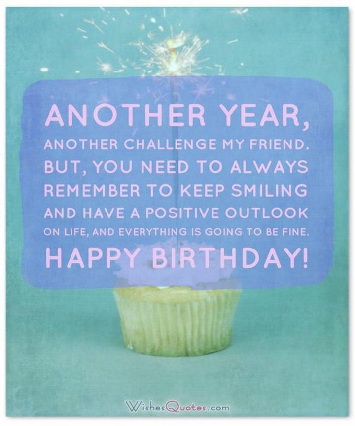 """""""Another year, another challenge my friend. But, you need to always remember to keep smiling and have a positive outlook on life, and everything is going to be fine. Happy Birthday!"""""""