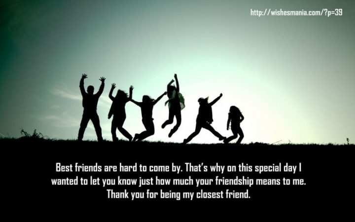 """""""Best friends are hard to come by. That's why on this special day I wanted to let you know just how much your friendship means to me. Thank you for being my closest friend."""""""
