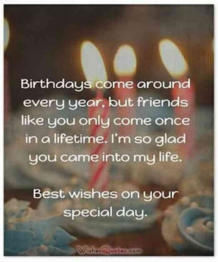 """""""Birthdays come around every year, but friends like you only come once in a lifetime. I'm so glad you came into my life. Best wishes on your special day."""""""