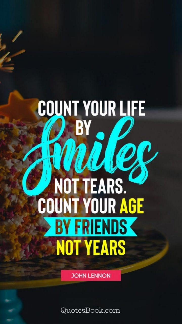"""""""Count your life by smiles, not tears. Count your age by friends, not years. Happy birthday!"""" - John Lennon"""