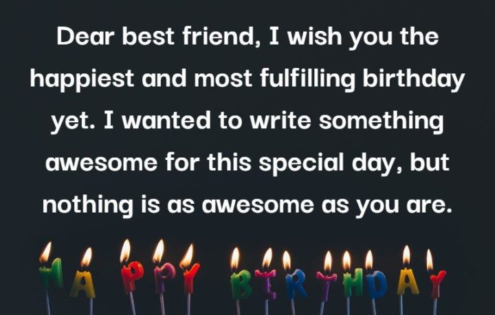 """""""Dear best friend, I wish you the happiest and most fulfilling birthday yet. I wanted to write something awesome for this special day, but nothing is as awesome as you are."""""""