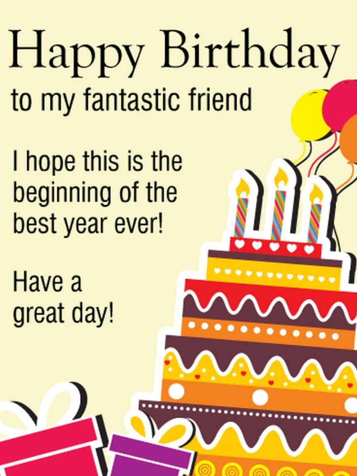 """""""Happy birthday to my fantastic friend. I hope this is the beginning of the best year ever! Have a great day!"""""""