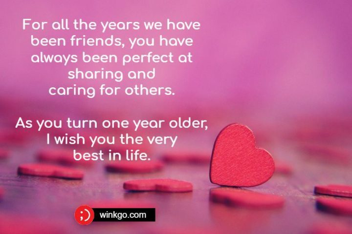 """""""For all the years we have been friends, you have always been perfect at sharing and caring for others. As you turn one year older, I wish you the very best in life."""""""
