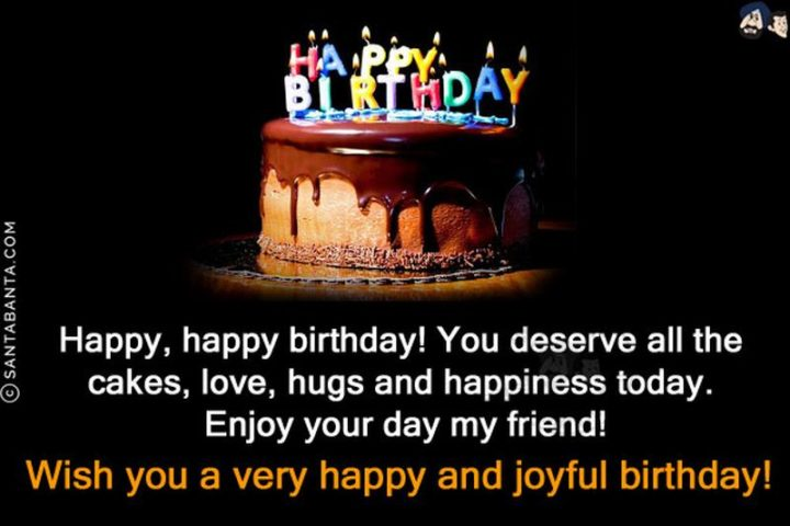 """""""Happy, happy birthday! You deserve all the cakes, love, hugs and happiness today. Enjoy your day my friend!"""""""