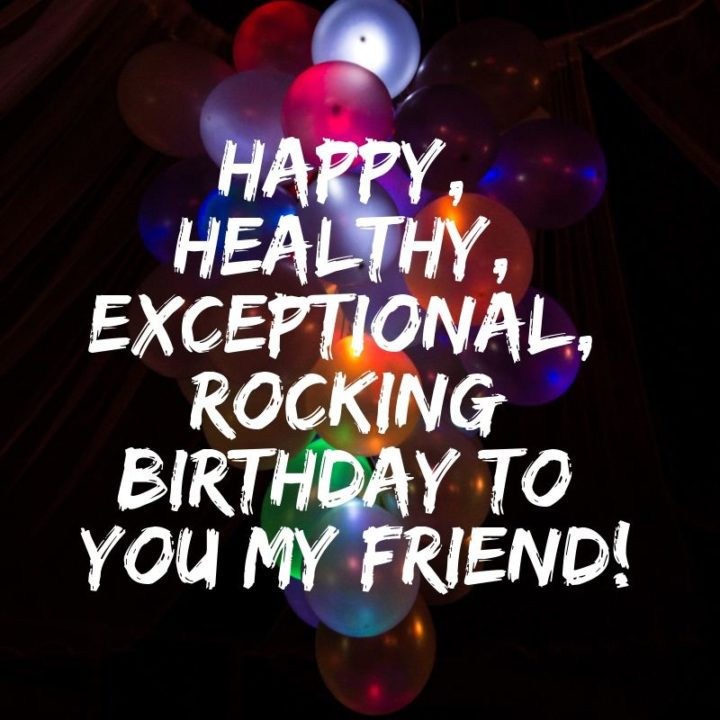"""""""Happy, healthy, exceptional, rocking birthday to you my friend!"""""""
