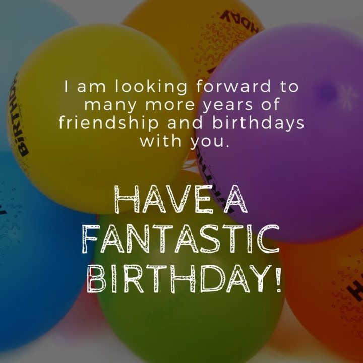 """43 Birthday Wishes For Friends - """"I am looking forward to many more years of friendship and birthdays with you. Have a fantastic birthday!"""""""