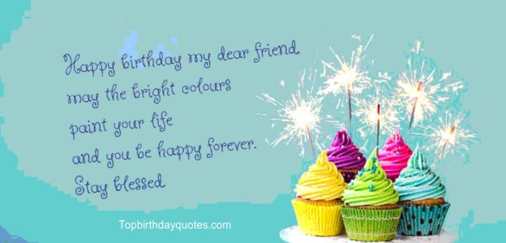 """""""Happy birthday my dear friend, may the bright colors paint your life and you be happy forever. Stay blessed."""""""