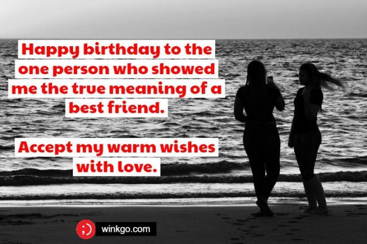 """""""Happy birthday to the one person who showed me the true meaning of a best friend. Accept my warm wishes with love."""""""