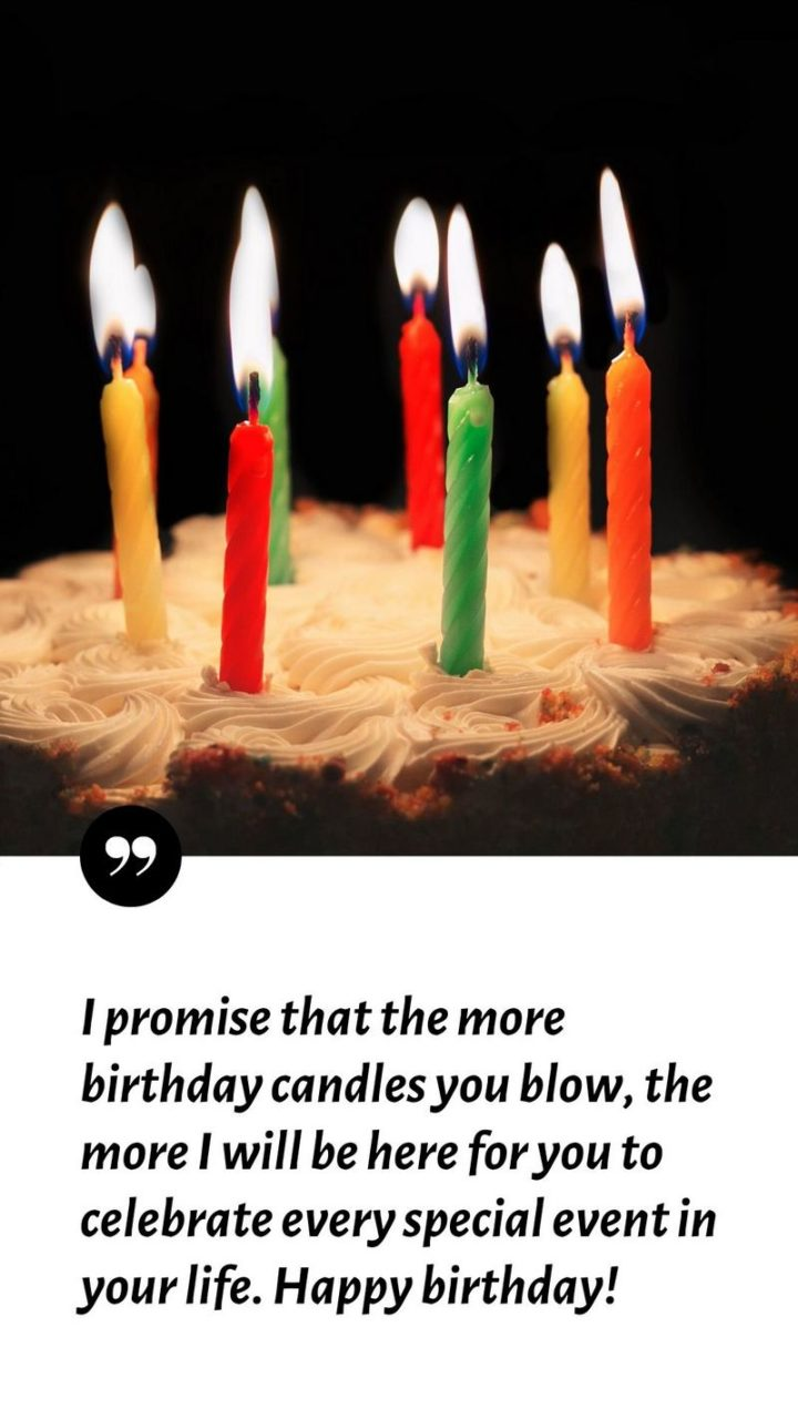 """""""I promise that the more birthday candles you blow, the more I will be here for you to celebrate every special event in your life. Happy birthday!"""""""