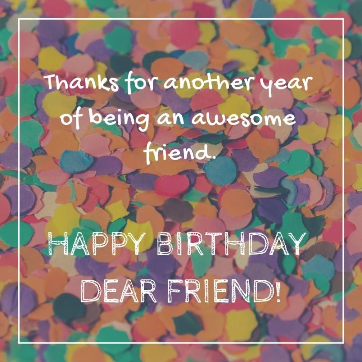 """""""Thanks for another year of being an awesome friend. Happy birthday dear friend!"""""""