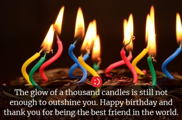 """""""The glow of a thousand candles is still not enough to outshine you. Happy birthday and thank you for being the best friend in the world."""""""