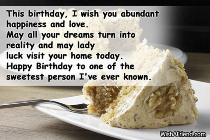 """""""This birthday, I wish you abundant happiness and love. May all your dreams turn into reality and may lady luck visit your home today. Happy birthday to one of the sweetest people I've ever known."""""""