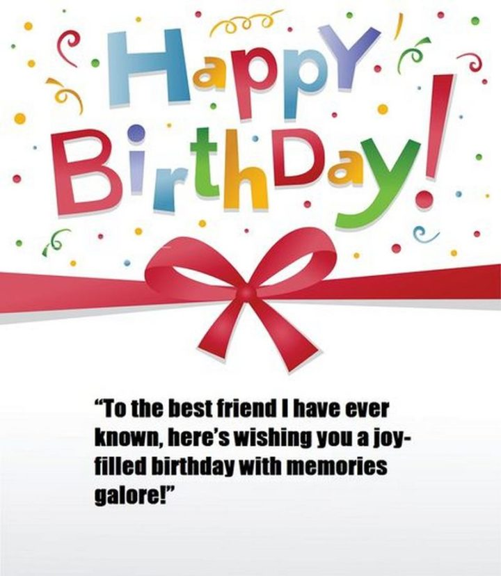 """""""Happy birthday! To the best friend I have ever known, here's wishing you a joy-filled birthday with memories galore!"""""""
