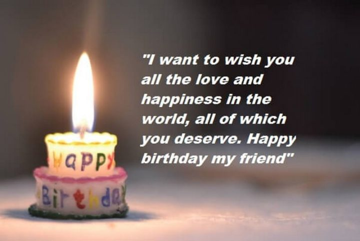 """""""I want to wish you all the love and happiness in the world, all of which you deserve. Happy birthday my friend!"""""""