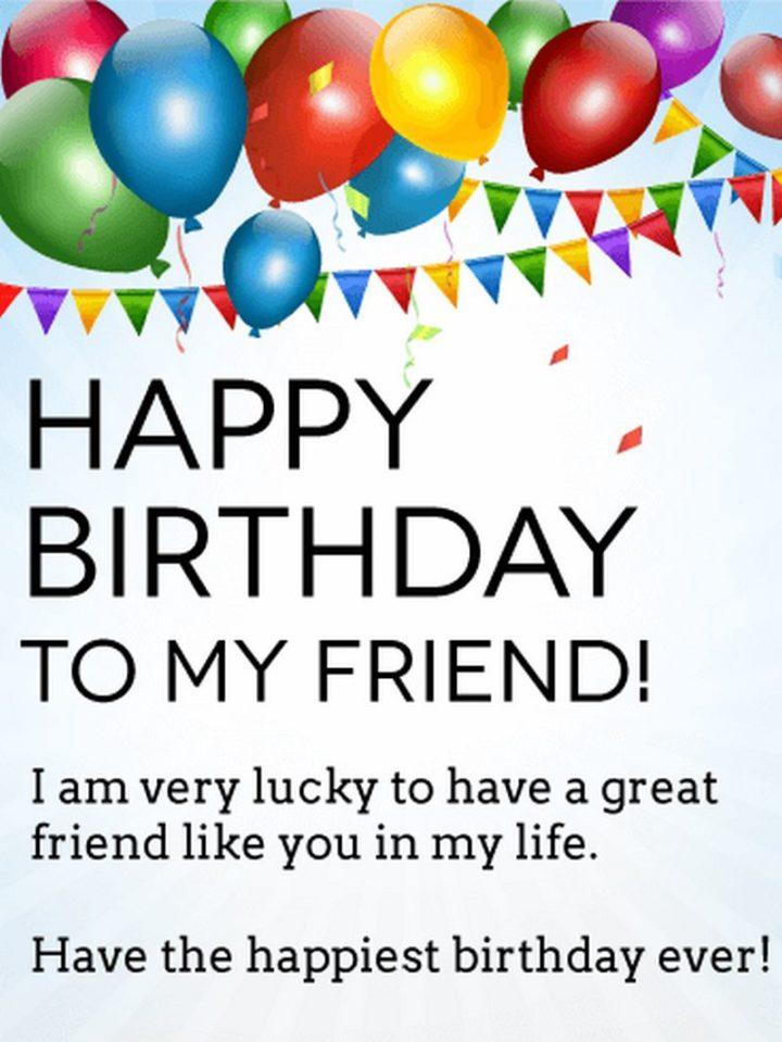 """""""Happy Birthday To My Friend! I am very lucky to have a great friend like you in my life. Have the happiest birthday ever!"""""""