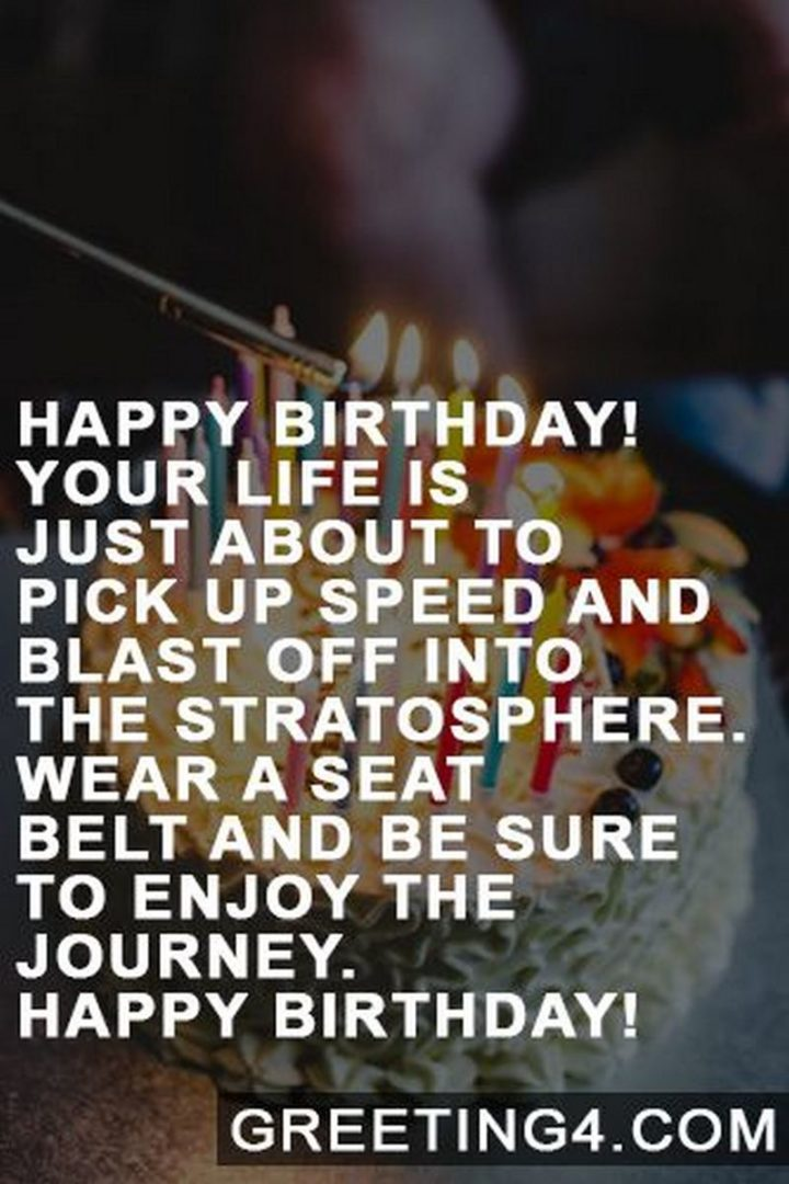"""""""Happy birthday! Your life is just about to pick up speed and blast off into the stratosphere. Wear a seat belt and be sure to enjoy the journey. Happy birthday!"""""""