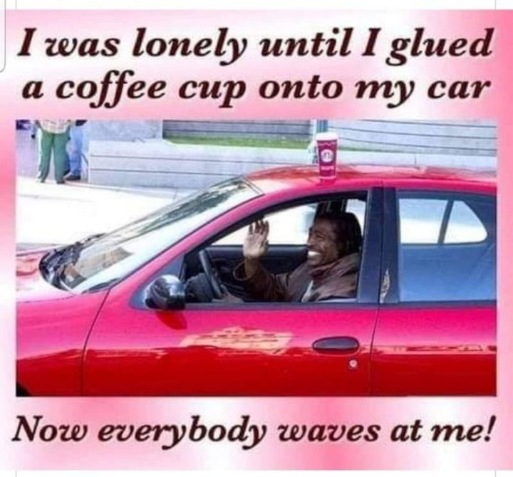 """53 Coronavirus Memes - """"I was lonely until I glued a coffee cup onto my car. Now everybody waves at me!"""""""
