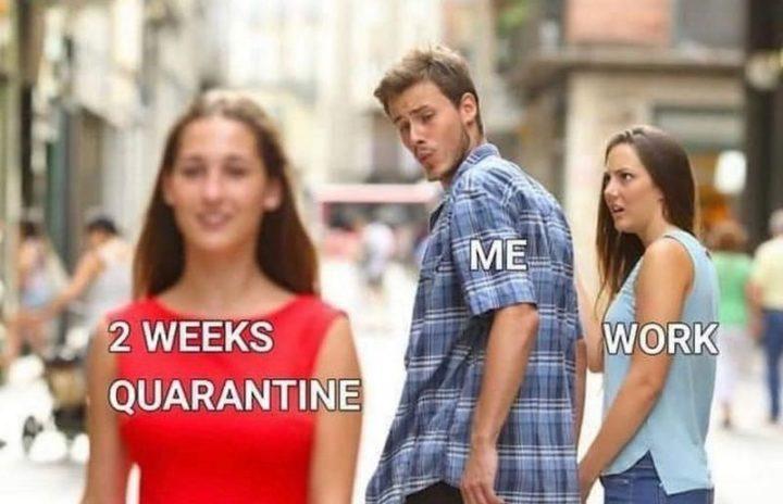 "53 Coronavirus Memes - ""2 Weeks quarantine. Me. Work."""