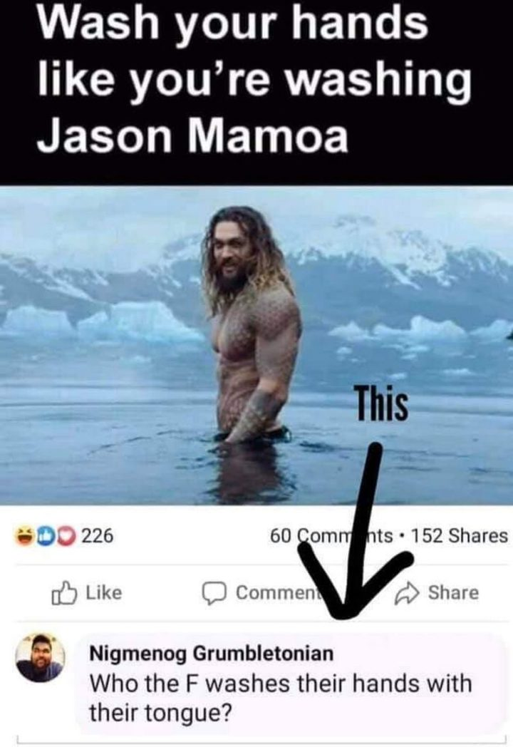 """53 Coronavirus Memes - """"Wash your hands like you're washing Jason Mamoa. Who the F washes their hands with their tongue?"""""""
