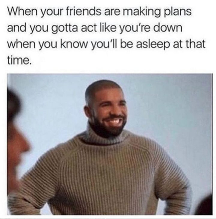 """75 Introvert Memes - """"When your friends are making plans and you gotta act like you're down when you know you'll be asleep at that time."""""""