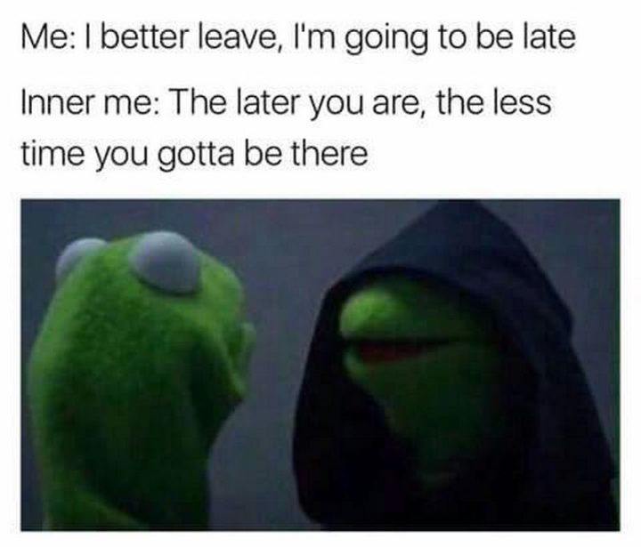 """75 Introvert Memes - """"Me: I better leave, I'm going to be late. Inner me: The later you are, the less time you gotta be there."""""""