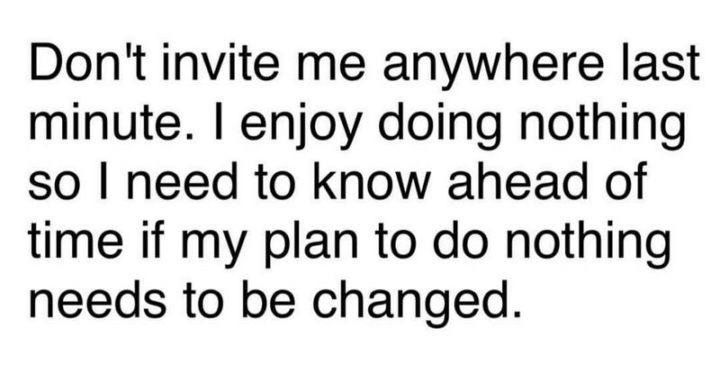 """75 Introvert Memes - """"Don't invite me anywhere last minute. I enjoy doing nothing so I need to know ahead of time if my plan to do nothing needs to be changed."""""""