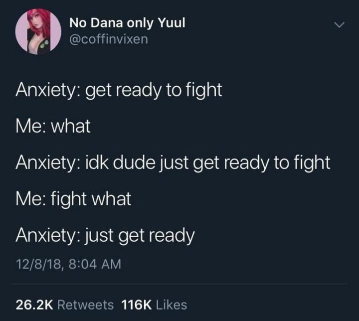 """53 Sad Memes - """"Anxiety: Get ready to fight. Me: What. Anxiety: I don't know dude just get ready to fight. Me: Fight what. Anxiety.: Just get ready."""""""
