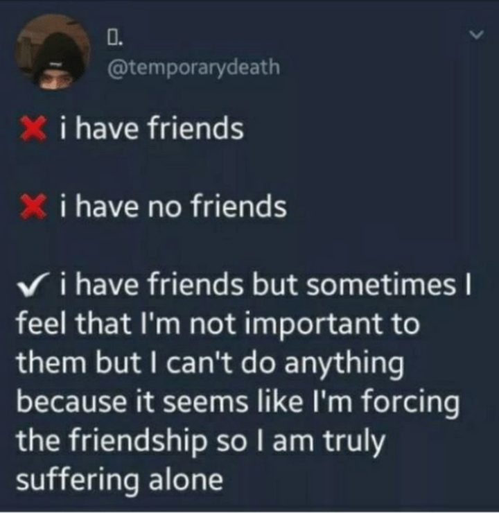 """53 Sad Memes - """"I have friends. I have no friends. I have friends but sometimes I feel that I'm not important to them but I can't do anything because it seems like I'm forcing the friendship so I am truly suffering alone."""""""