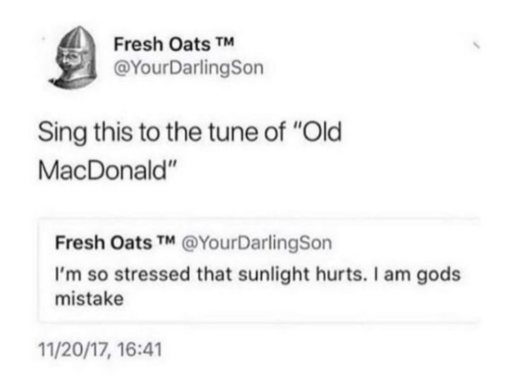 """53 Sad Memes - """"Sing this to the tune of 'Old MacDonald': I'm so stressed that sunlight hurts. I am God's mistake."""""""