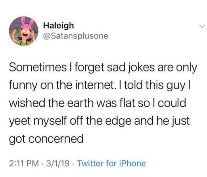 """53 Sad Memes - """"Sometimes I forget sad jokes are only funny on the internet. I told this guy I wished the earth was flat so I could yeet myself off the edge and he just got concerned."""""""