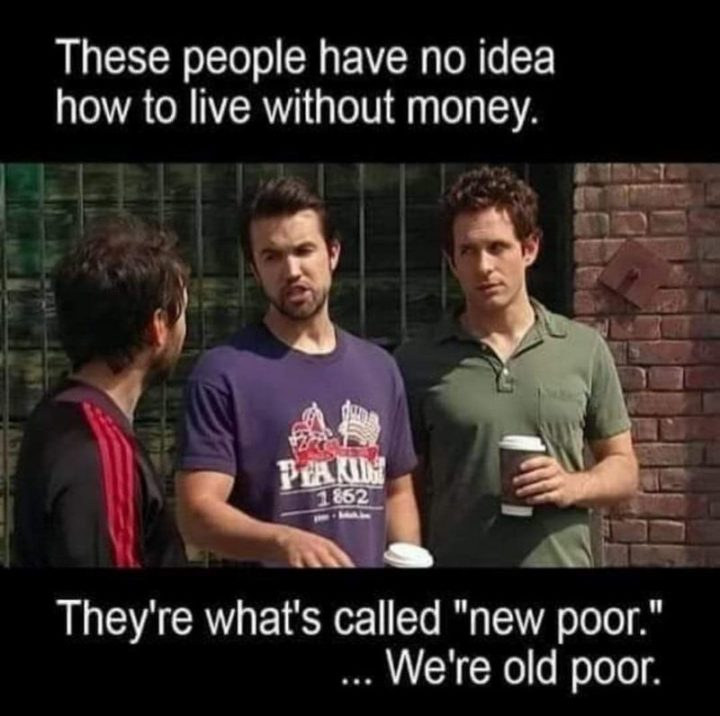"""53 Sad Memes - """"These people have no idea how to live without money. They're what's called 'new poor'. We're old poor."""""""