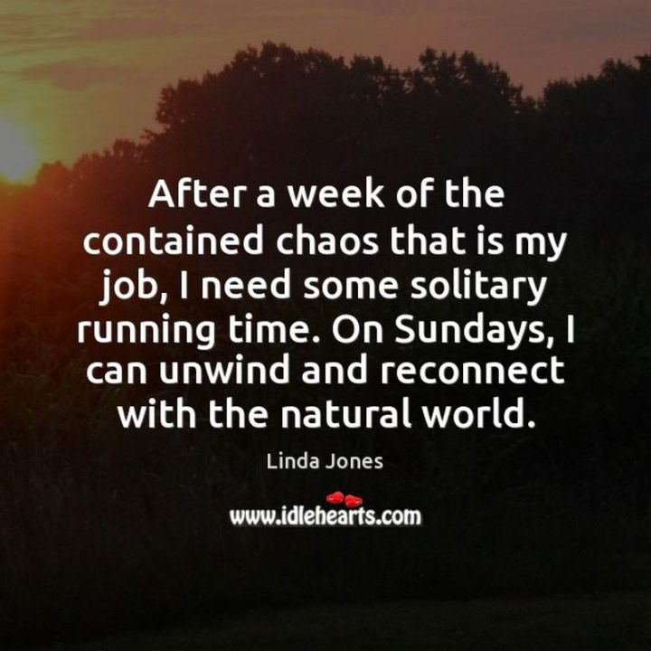 """47 Sunday Quotes - """"After a week of the contained chaos that is my job, I need some solitary running time. On Sundays, I can unwind and reconnect with the natural world."""" - Linda Jones"""