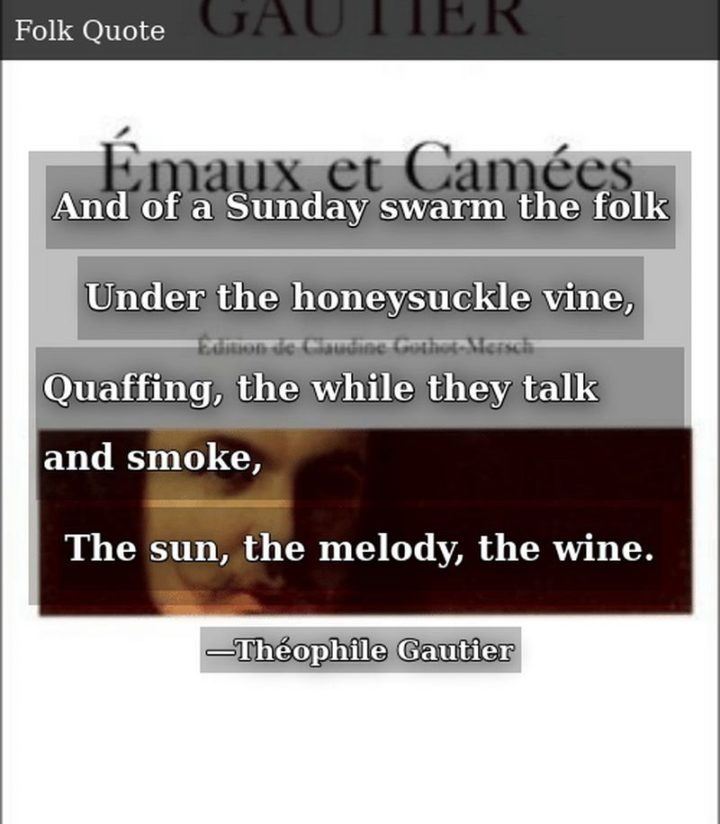 """47 Sunday Quotes - """"And of a Sunday swarm the folk, Under the honeysuckle vine, Quaffing, the while they talk and smoke, The sun, the melody, the wine."""" - Théophile Gautier"""