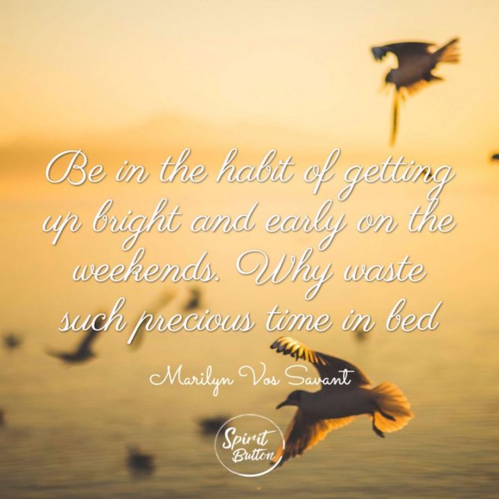 """47 Sunday Quotes - """"Be in the habit of getting up bright and early on the weekends. Why waste such precious time in bed?"""" - Marilyn vos Savant"""