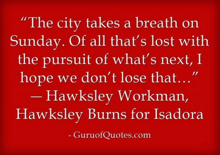 """47 Sunday Quotes - """"The city takes a breath on Sunday. Of all that's lost with the pursuit of what's next, I hope we don't lose that…"""" - Hawksley Workman"""