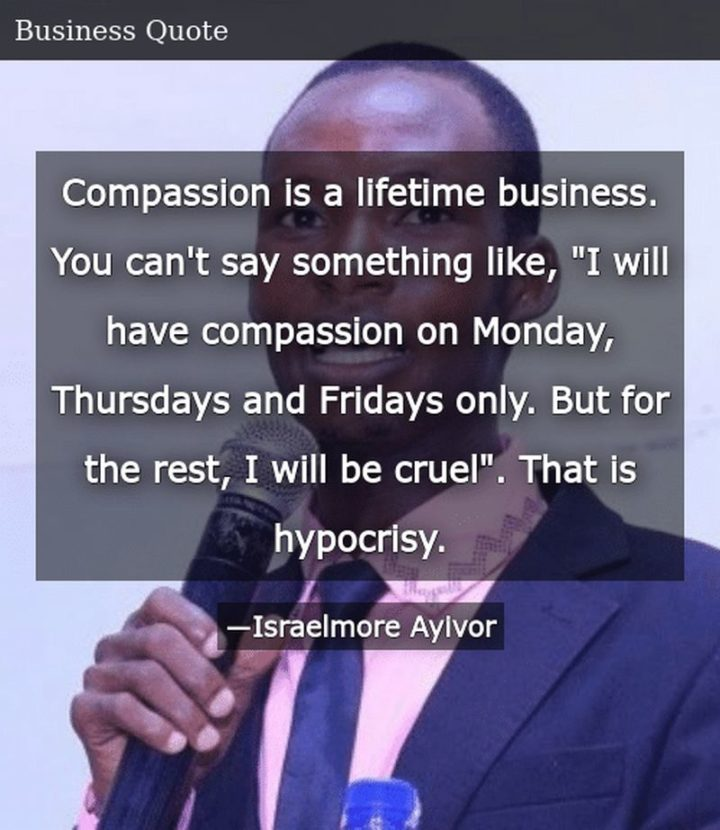 """47 Sunday Quotes - """"Compassion is a lifetime business. You can't say something like, """"I will have compassion on Monday, Thursdays, and Fridays only. But for the rest, I will be cruel"""". That is hypocrisy."""" - Israelmore Ayivor"""