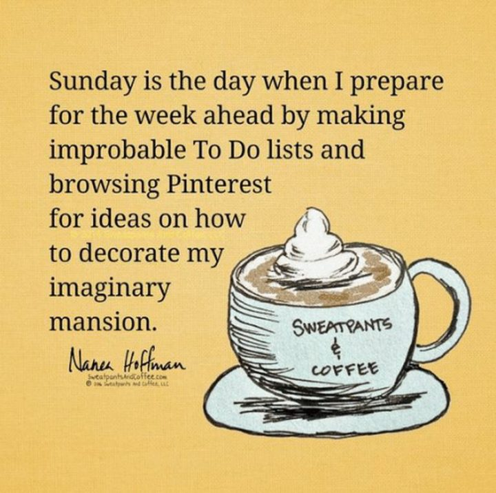 """47 Sunday Quotes - """"Sunday is the day when I prepare for the week ahead by making improbable To-Do lists and browsing Pinterest for ideas on how to decorate my imaginary mansion."""" - Nanea Hoffman"""