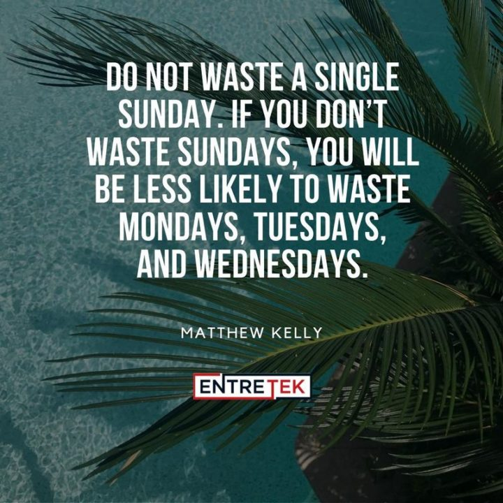 """47 Sunday Quotes - """"Do not waste a single Sunday. If you don't waste Sundays, you will be less likely to waste Mondays, Tuesdays, and Wednesdays."""" - Matthew Kelly"""