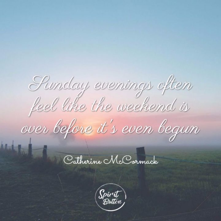 """47 Sunday Quotes - """"Sunday evenings often feel like the weekend is over before it's even begun."""" - Catherine McCormack"""