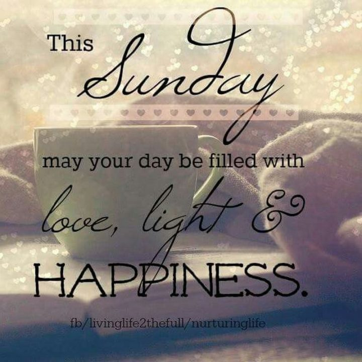 """47 Sunday Quotes - """"This Sunday may your day be filled with love, light, and happiness."""" - Unknown"""