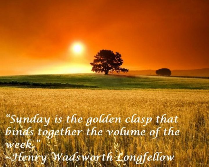 """47 Sunday Quotes - """"Sunday is the golden clasp that binds together the volume of the week."""" - Henry Wadsworth Longfellow"""
