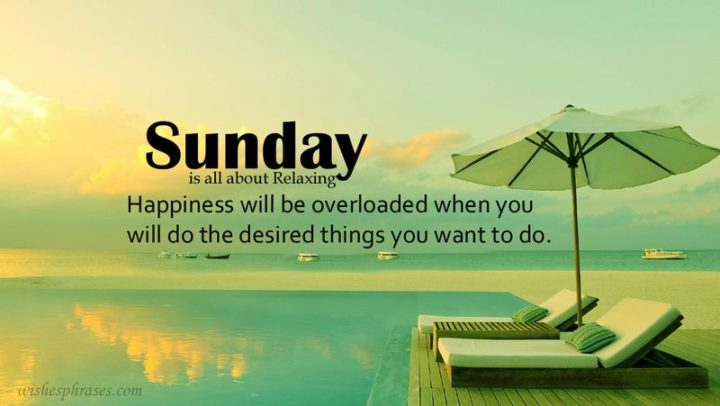 """47 Sunday Quotes - """"Sunday is all about relaxing. Happiness will be overloaded when you will do the desired things you want to do."""" - Unknown"""