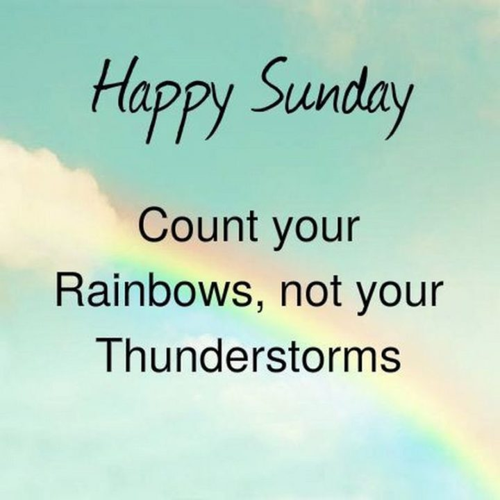 """47 Sunday Quotes - """"Happy Sunday. Count your rainbows, not your thunderstorms."""" - Unknown"""