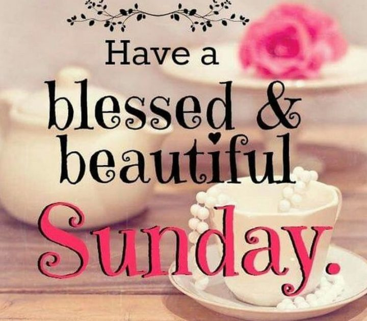 """47 Sunday Quotes - """"Have a blessed and beautiful Sunday."""" - Unknown"""